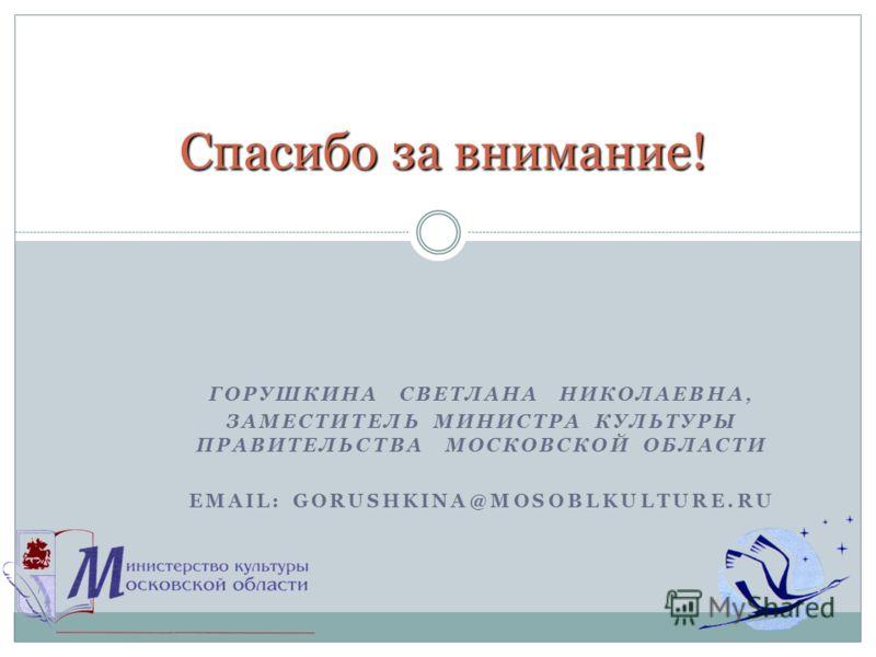ГОРУШКИНА СВЕТЛАНА НИКОЛАЕВНА, ЗАМЕСТИТЕЛЬ МИНИСТРА КУЛЬТУРЫ ПРАВИТЕЛЬСТВА МОСКОВСКОЙ ОБЛАСТИ EMAIL: GORUSHKINA@MOSOBLKULTURE.RU Спасибо за внимание! Спасибо за внимание!