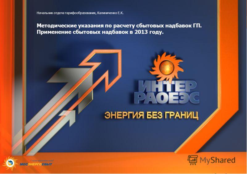 Начальник отдела тарифообразования, Калиниченко Е.К. Методические указания по расчету сбытовых надбавок ГП. Применение сбытовых надбавок в 2013 году.