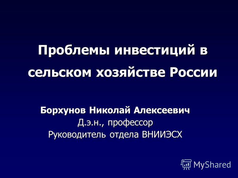 Проблемы инвестиций в сельском хозяйстве России Борхунов Николай Алексеевич Д.э.н., профессор Руководитель отдела ВНИИЭСХ