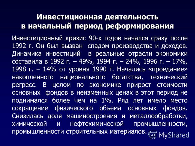 Инвестиционная деятельность в начальный период реформирования Инвестиционный кризис 90-х годов начался сразу после 1992 г. Он был вызван спадом производства и доходов. Динамика инвестиций в реальные отрасли экономики составила в 1992 г. – 49%, 1994 г