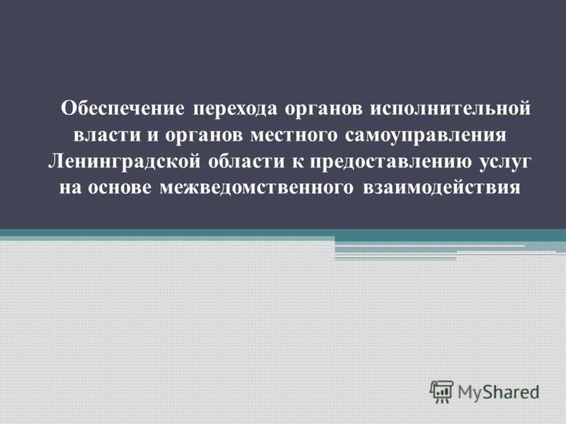 Обеспечение перехода органов исполнительной власти и органов местного самоуправления Ленинградской области к предоставлению услуг на основе межведомственного взаимодействия