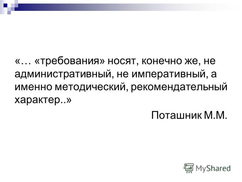 «… «требования» носят, конечно же, не административный, не императивный, а именно методический, рекомендательный характер..» Поташник М.М.