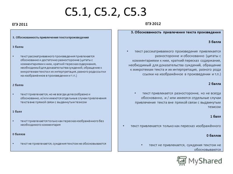 С5.1, С5.2, С5.3 ЕГЭ 2011 3. Обоснованность привлечения текста произведения 3 балла текст рассматриваемого произведения привлекается обоснованно и достаточно разносторонне (цитаты с комментариями к ним, краткий пересказ содержания, необходимый для до