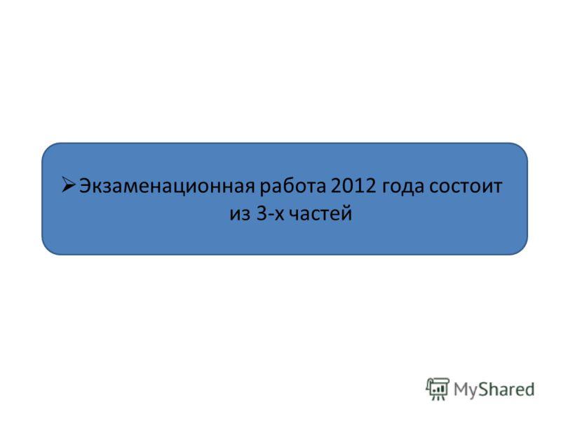 Экзаменационная работа 2012 года состоит из 3-х частей