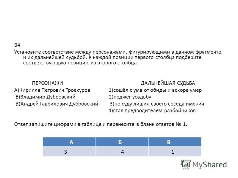 В4 Установите соответствие между персонажами, фигурирующими в данном фрагменте, и их дальнейшей судьбой. К каждой позиции первого столбца подберите соответствующую позицию из второго столбца. ПЕРСОНАЖИ ДАЛЬНЕЙШАЯ СУДЬБА А)Кирилла Петрович Троекуров 1