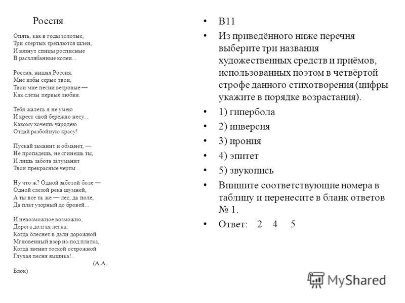Россия В11 Из приведённого ниже перечня выберите три названия художественных средств и приёмов, использованных поэтом в четвёртой строфе данного стихотворения (цифры укажите в порядке возрастания). 1) гипербола 2) инверсия 3) ирония 4) эпитет 5) звук