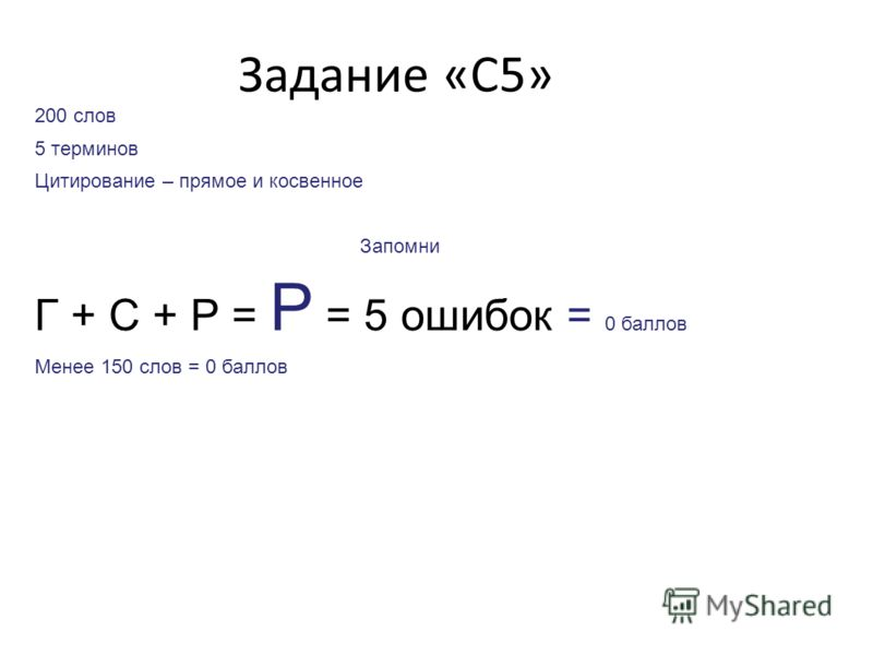 Задание «С5» 200 слов 5 терминов Цитирование – прямое и косвенное Запомни Г + С + Р = Р = 5 ошибок = 0 баллов Менее 150 слов = 0 баллов