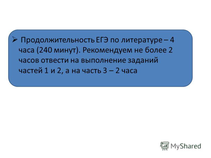 Продолжительность ЕГЭ по литературе – 4 часа (240 минут). Рекомендуем не более 2 часов отвести на выполнение заданий частей 1 и 2, а на часть 3 – 2 часа