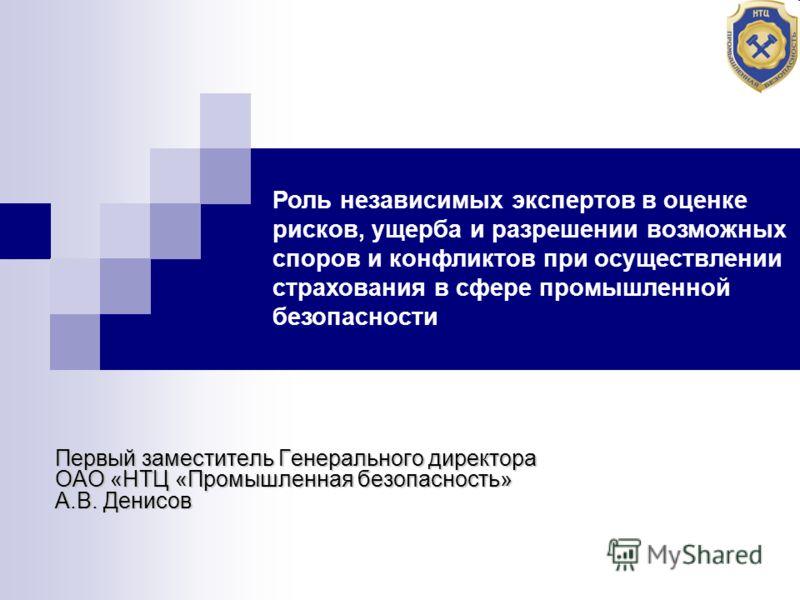 Первый заместитель Генерального директора ОАО «НТЦ «Промышленная безопасность» А.В. Денисов Роль независимых экспертов в оценке рисков, ущерба и разрешении возможных споров и конфликтов при осуществлении страхования в сфере промышленной безопасности