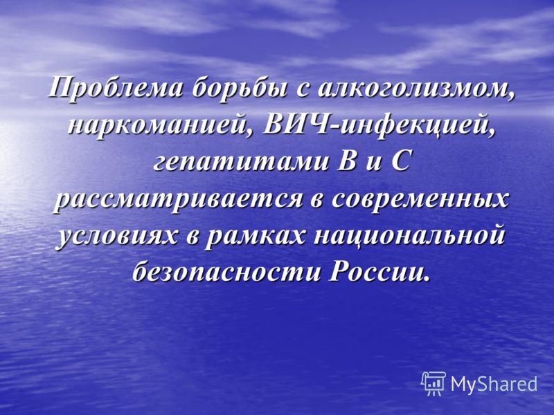 Проблема борьбы с алкоголизмом, наркоманией, ВИЧ-инфекцией, гепатитами В и С рассматривается в современных условиях в рамках национальной безопасности России.