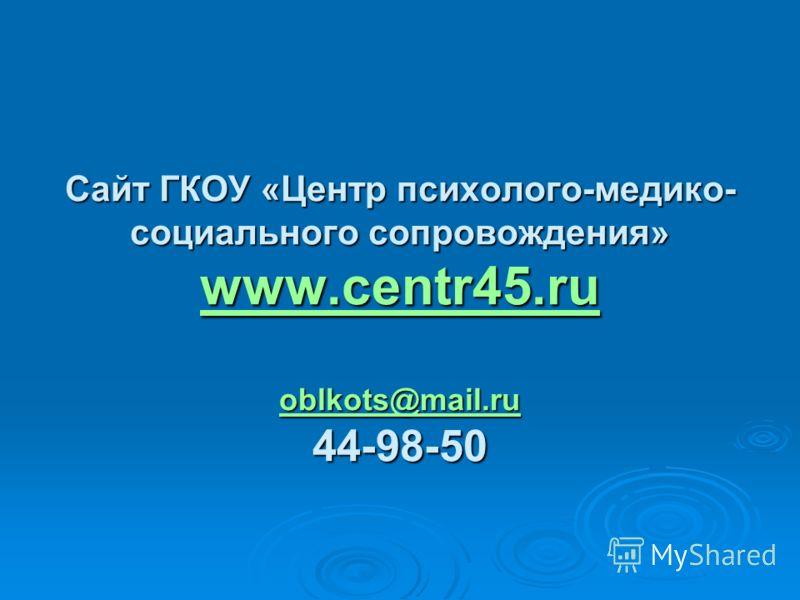 Сайт ГКОУ «Центр психолого-медико- социального сопровождения» www.centr45.ru oblkots@mail.ru 44-98-50 www.centr45.ru oblkots@mail.ru www.centr45.ru oblkots@mail.ru