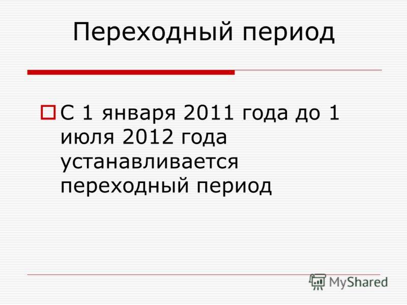 Переходный период С 1 января 2011 года до 1 июля 2012 года устанавливается переходный период