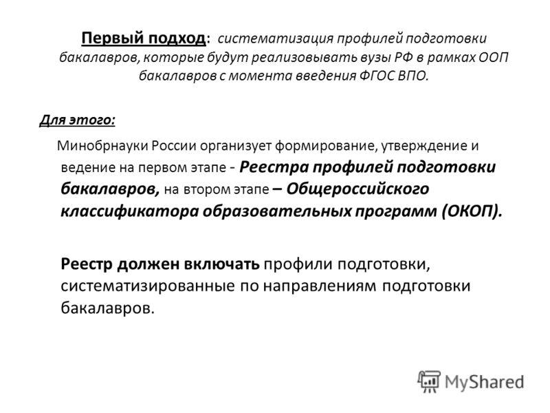 Первый подход : систематизация профилей подготовки бакалавров, которые будут реализовывать вузы РФ в рамках ООП бакалавров с момента введения ФГОС ВПО. Для этого: Минобрнауки России организует формирование, утверждение и ведение на первом этапе - Рее
