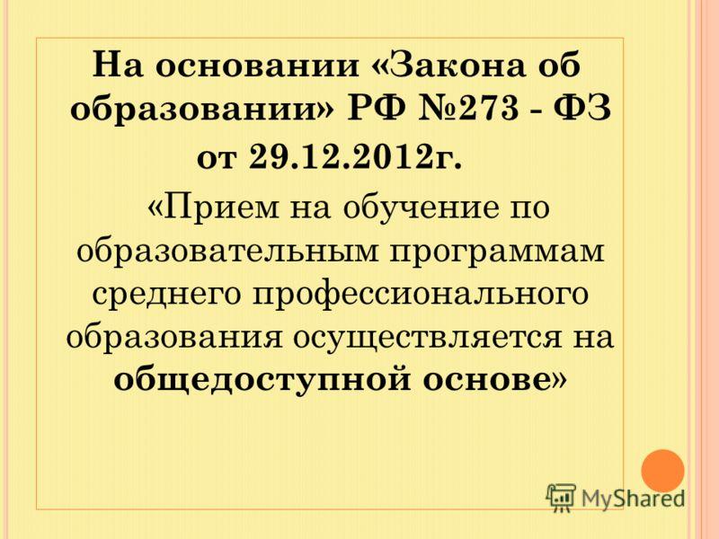 На основании «Закона об образовании» РФ 273 - ФЗ от 29.12.2012г. «Прием на обучение по образовательным программам среднего профессионального образования осуществляется на общедоступной основе »