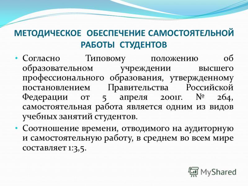 МЕТОДИЧЕСКОЕ ОБЕСПЕЧЕНИЕ САМОСТОЯТЕЛЬНОЙ РАБОТЫ СТУДЕНТОВ Согласно Типовому положению об образовательном учреждении высшего профессионального образования, утвержденному постановлением Правительства Российской Федерации от 5 апреля 2001г. 264, самосто