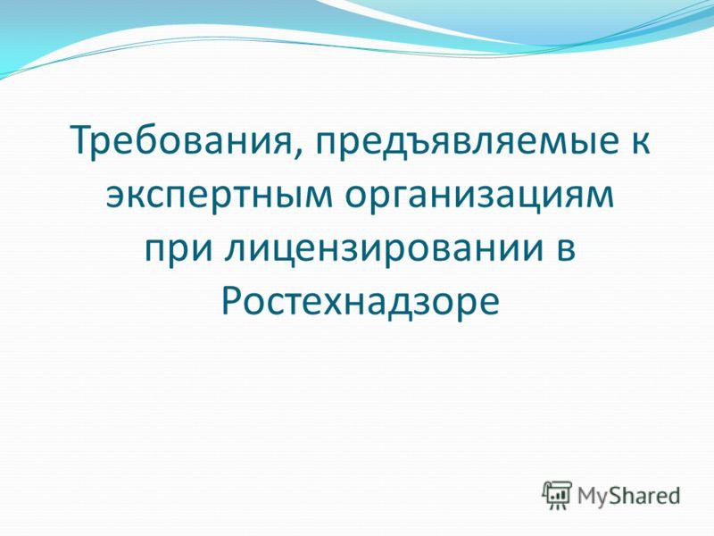 Требования, предъявляемые к экспертным организациям при лицензировании в Ростехнадзоре