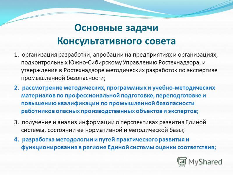 Основные задачи Консультативного совета 1. организация разработки, апробации на предприятиях и организациях, подконтрольных Южно-Сибирскому Управлению Ростехнадзора, и утверждения в Ростехнадзоре методических разработок по экспертизе промышленной без