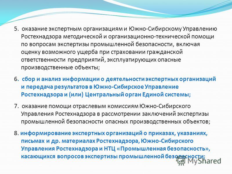 5. оказание экспертным организациям и Южно-Сибирскому Управлению Ростехнадзора методической и организационно-технической помощи по вопросам экспертизы промышленной безопасности, включая оценку возможного ущерба при страховании гражданской ответственн