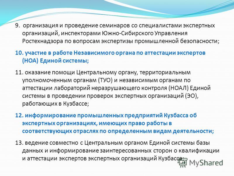 9. организация и проведение семинаров со специалистами экспертных организаций, инспекторами Южно-Сибирского Управления Ростехнадзора по вопросам экспертизы промышленной безопасности; 10. участие в работе Независимого органа по аттестации экспертов (Н