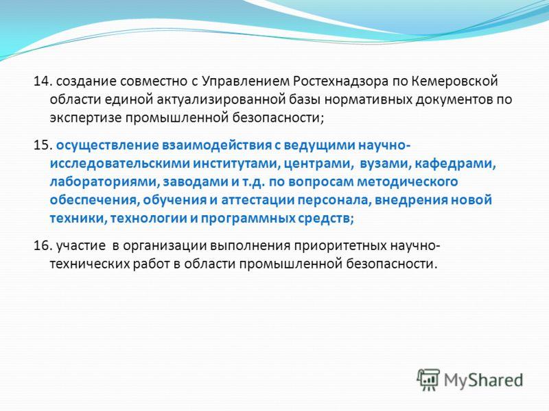 14. создание совместно с Управлением Ростехнадзора по Кемеровской области единой актуализированной базы нормативных документов по экспертизе промышленной безопасности; 15. осуществление взаимодействия с ведущими научно- исследовательскими институтами