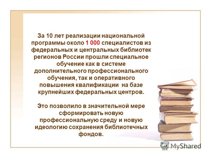 За 10 лет реализации национальной программы около 1 000 специалистов из федеральных и центральных библиотек регионов России прошли специальное обучение как в системе дополнительного профессионального обучения, так и оперативного повышения квалификаци