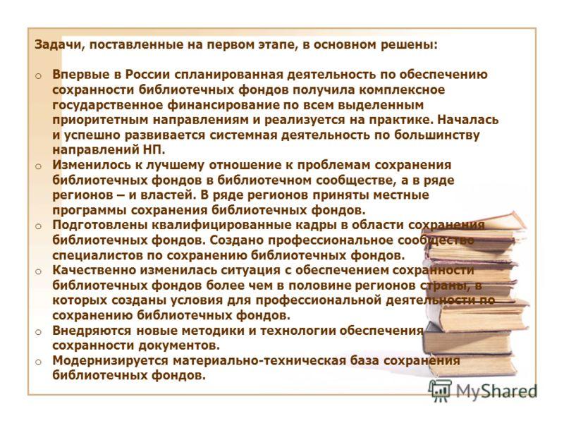 Задачи, поставленные на первом этапе, в основном решены: o Впервые в России спланированная деятельность по обеспечению сохранности библиотечных фондов получила комплексное государственное финансирование по всем выделенным приоритетным направлениям и