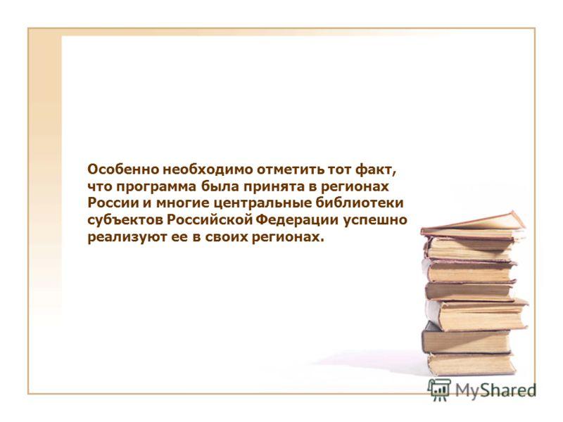 Особенно необходимо отметить тот факт, что программа была принята в регионах России и многие центральные библиотеки субъектов Российской Федерации успешно реализуют ее в своих регионах.