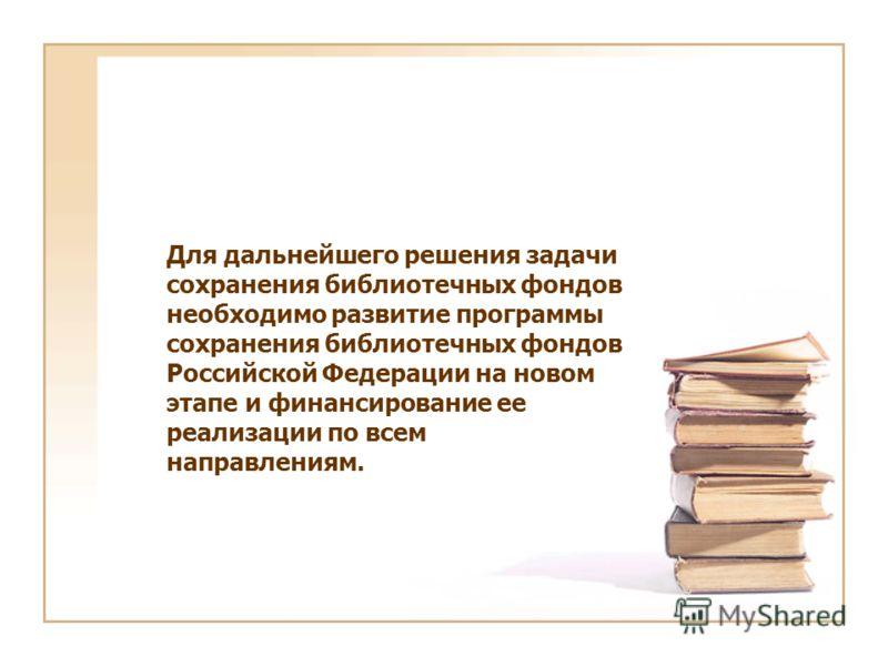 Для дальнейшего решения задачи сохранения библиотечных фондов необходимо развитие программы сохранения библиотечных фондов Российской Федерации на новом этапе и финансирование ее реализации по всем направлениям.