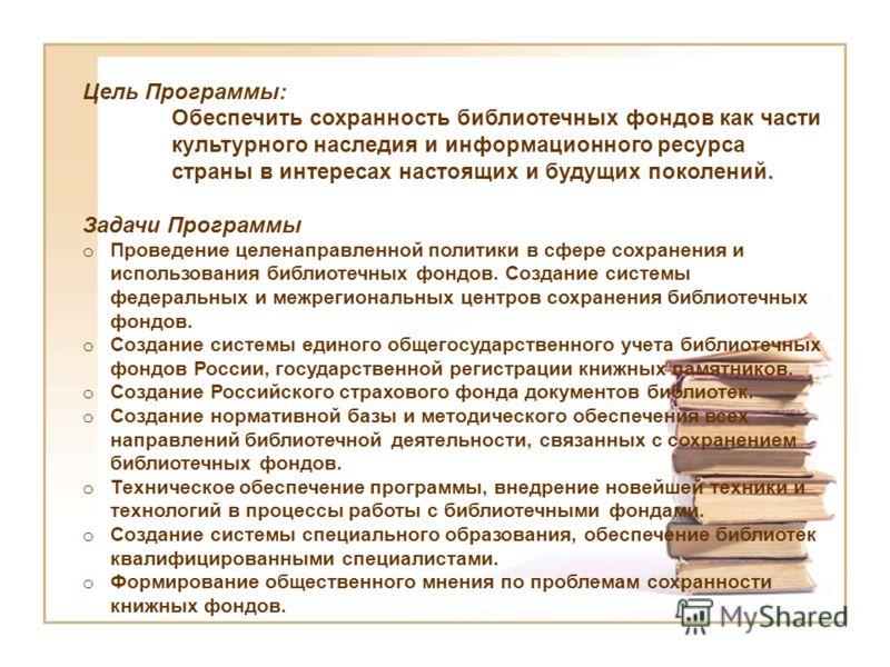 Цель Программы: Обеспечить сохранность библиотечных фондов как части культурного наследия и информационного ресурса страны в интересах настоящих и будущих поколений. Задачи Программы o Проведение целенаправленной политики в сфере сохранения и использ