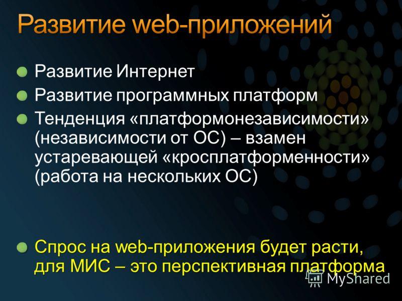 Развитие Интернет Развитие программных платформ Тенденция «платформонезависимости» (независимости от ОС) – взамен устаревающей «кросплатформенности» (работа на нескольких ОС) Спрос на web-приложения будет расти, для МИС – это перспективная платформа