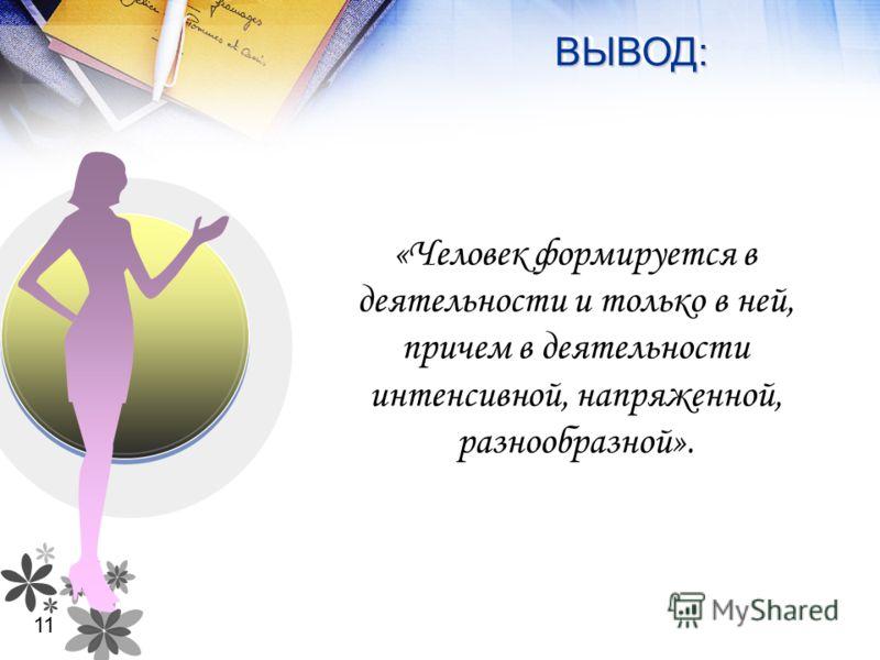 ВЫВОД:ВЫВОД: «Человек формируется в деятельности и только в ней, причем в деятельности интенсивной, напряженной, разнообразной». 11