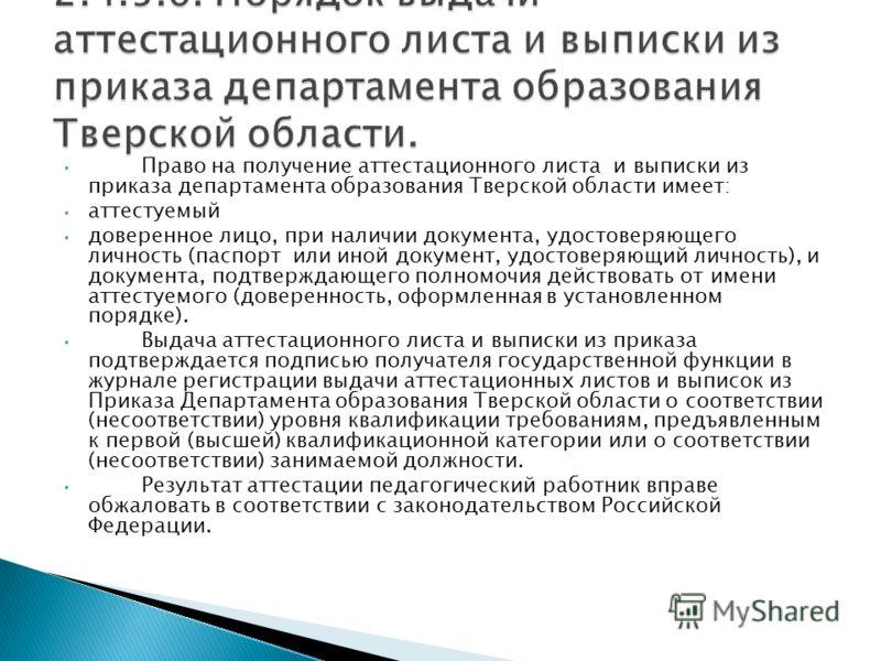 Право на получение аттестационного листа и выписки из приказа департамента образования Тверской области имеет: аттестуемый доверенное лицо, при наличии документа, удостоверяющего личность (паспорт или иной документ, удостоверяющий личность), и докуме