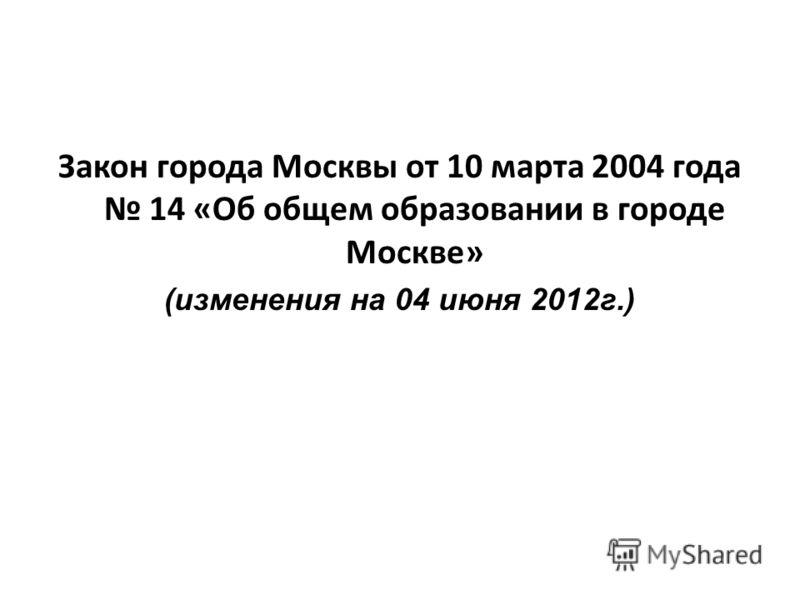Закон города Москвы от 10 марта 2004 года 14 «Об общем образовании в городе Москве» (изменения на 04 июня 2012г.)