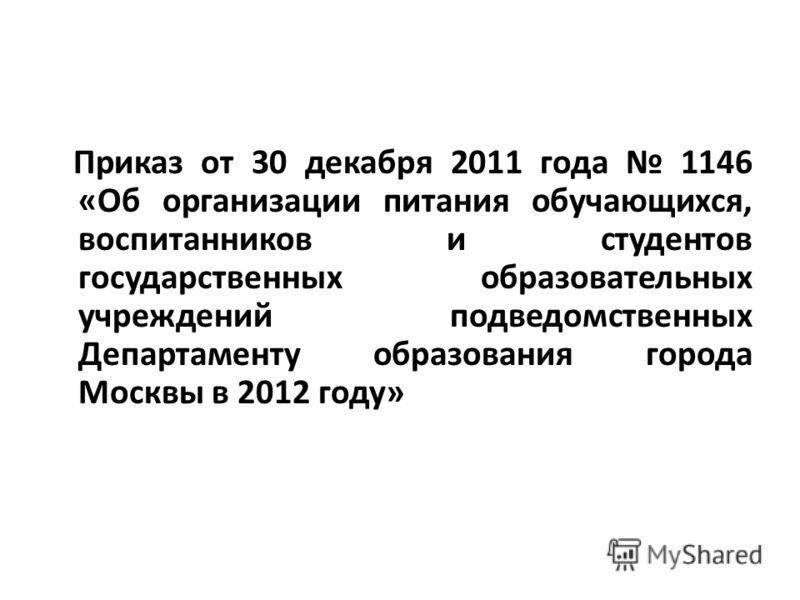 Приказ от 30 декабря 2011 года 1146 «Об организации питания обучающихся, воспитанников и студентов государственных образовательных учреждений подведомственных Департаменту образования города Москвы в 2012 году»