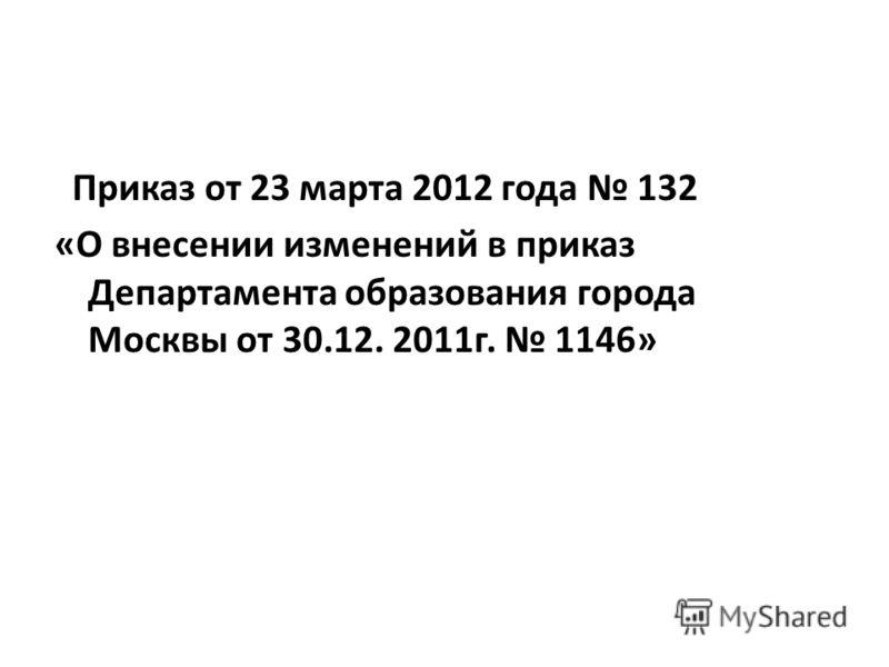 Приказ от 23 марта 2012 года 132 «О внесении изменений в приказ Департамента образования города Москвы от 30.12. 2011г. 1146»