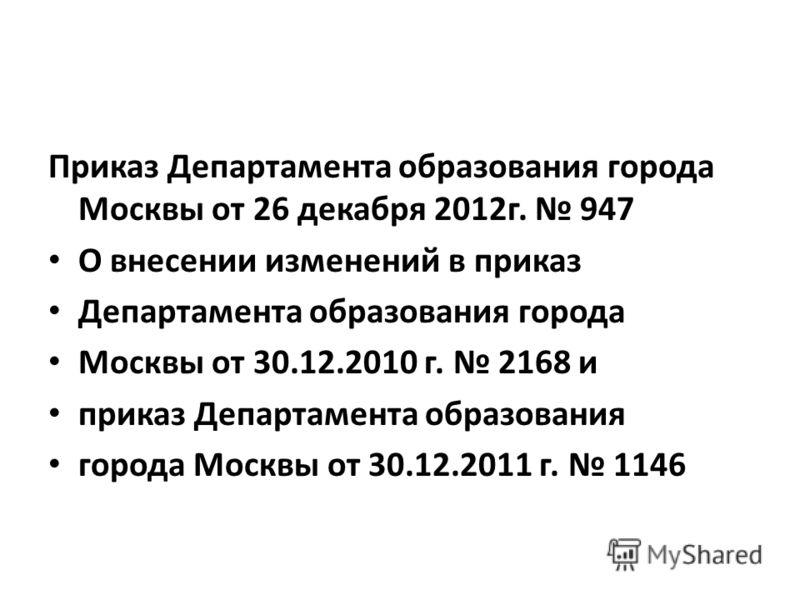 Приказ Департамента образования города Москвы от 26 декабря 2012г. 947 О внесении изменений в приказ Департамента образования города Москвы от 30.12.2010 г. 2168 и приказ Департамента образования города Москвы от 30.12.2011 г. 1146