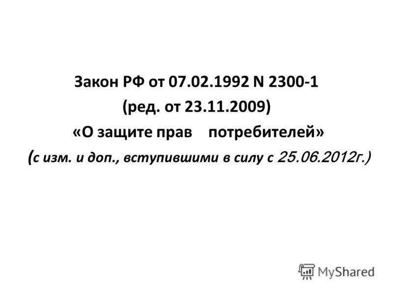 Закон РФ от 07.02.1992 N 2300-1 (ред. от 23.11.2009) «О защите прав потребителей» ( с изм. и доп., вступившими в силу с 25.06.2012г.)