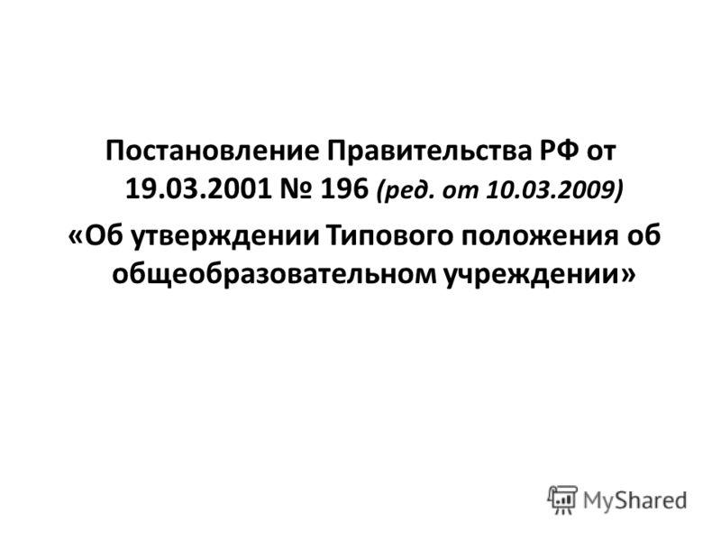Постановление Правительства РФ от 19.03.2001 196 (ред. от 10.03.2009) «Об утверждении Типового положения об общеобразовательном учреждении»