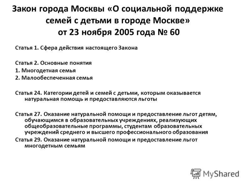 Закон города Москвы «О социальной поддержке семей с детьми в городе Москве» от 23 ноября 2005 года 60 Статья 1. Сфера действия настоящего Закона Статья 2. Основные понятия 1. Многодетная семья 2. Малообеспеченная семья Статья 24. Категории детей и се