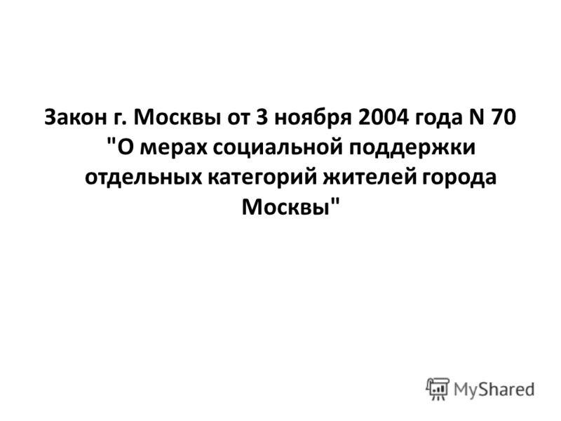 Закон г. Москвы от 3 ноября 2004 года N 70 О мерах социальной поддержки отдельных категорий жителей города Москвы