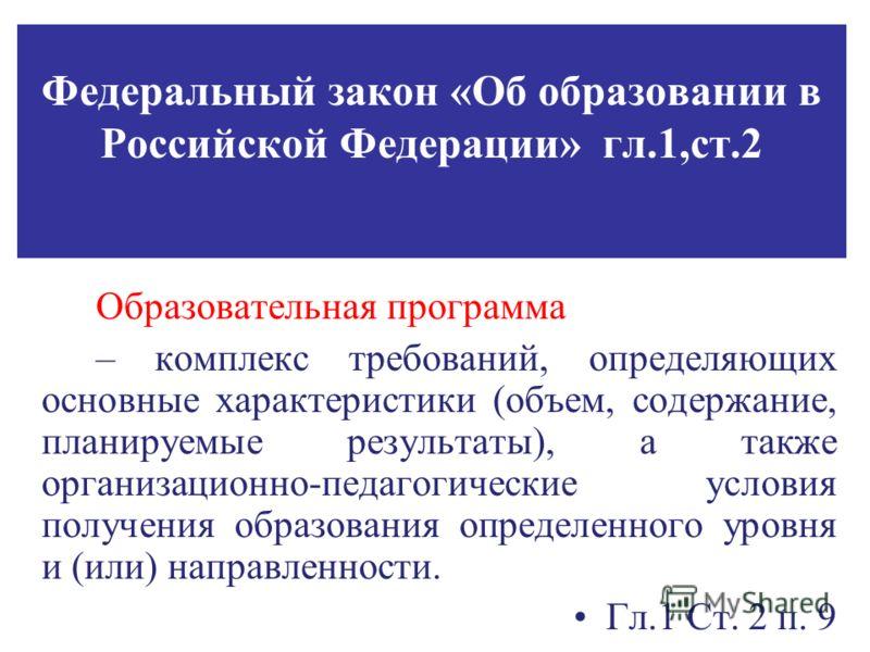 Федеральный закон «Об образовании в Российской Федерации» гл.1,ст.2 Образовательная программа – комплекс требований, определяющих основные характеристики (объем, содержание, планируемые результаты), а также организационно-педагогические условия получ