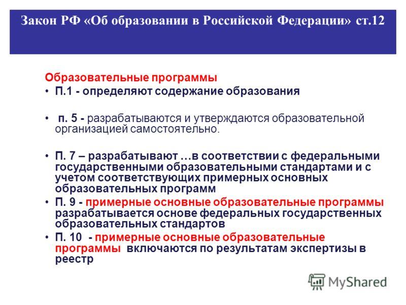 Закон РФ «Об образовании в Российской Федерации» ст.12 Образовательные программы П.1 - определяют содержание образования п. 5 - разрабатываются и утверждаются образовательной организацией самостоятельно. П. 7 – разрабатывают …в соответствии с федерал