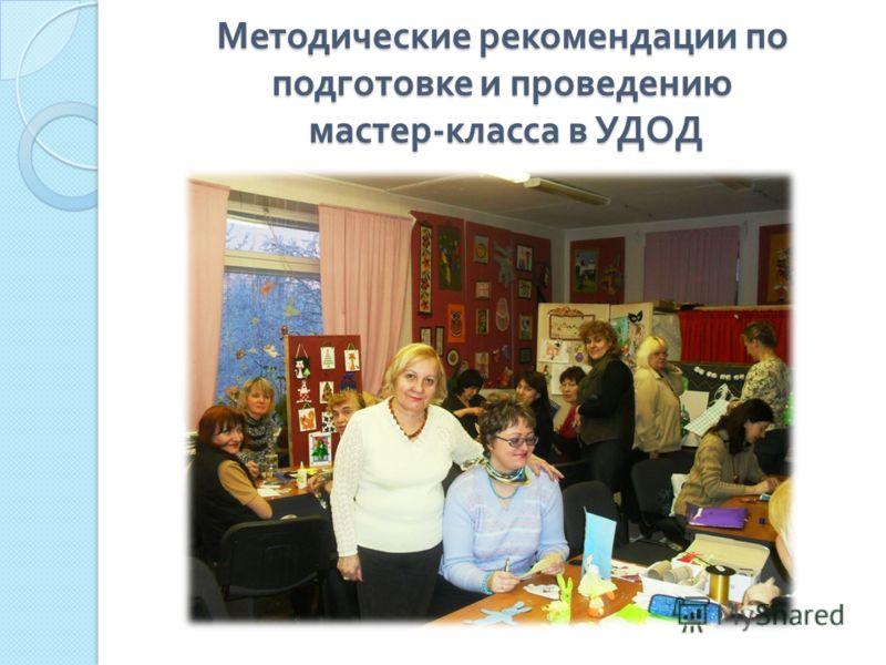 Методические рекомендации по подготовке и проведению мастер - класса в УДОД