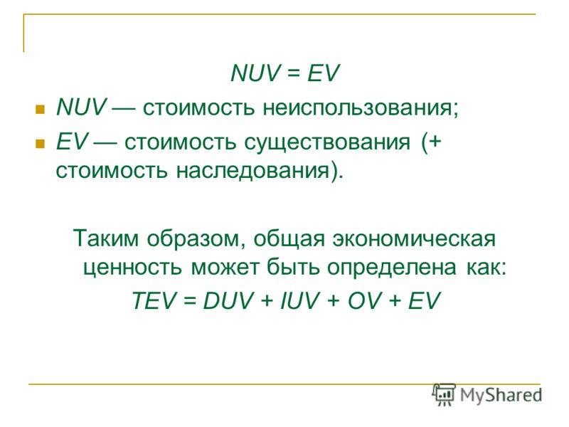 NUV = EV NUV стоимость неиспользования; EV стоимость существования (+ стоимость наследования). Таким образом, общая экономическая ценность может быть определена как: TEV = DUV + IUV + OV + EV