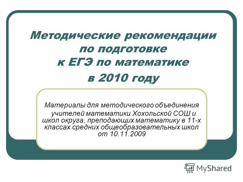 Методические рекомендации по подготовке к ЕГЭ по математике в 2010 году Материалы для методического объединения учителей математики Хохольской СОШ и школ округа, преподающих математику в 11-х классах средних общеобразовательных школ от 10.11.2009