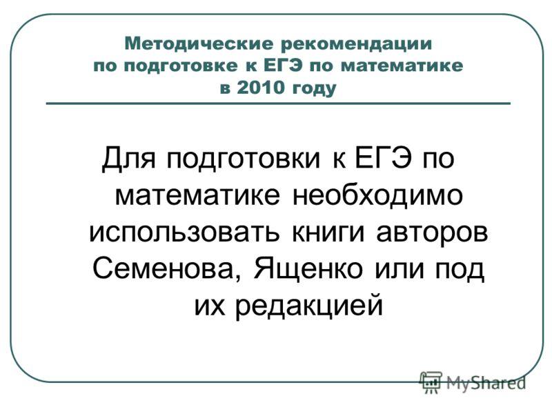 Методические рекомендации по подготовке к ЕГЭ по математике в 2010 году Для подготовки к ЕГЭ по математике необходимо использовать книги авторов Семенова, Ященко или под их редакцией
