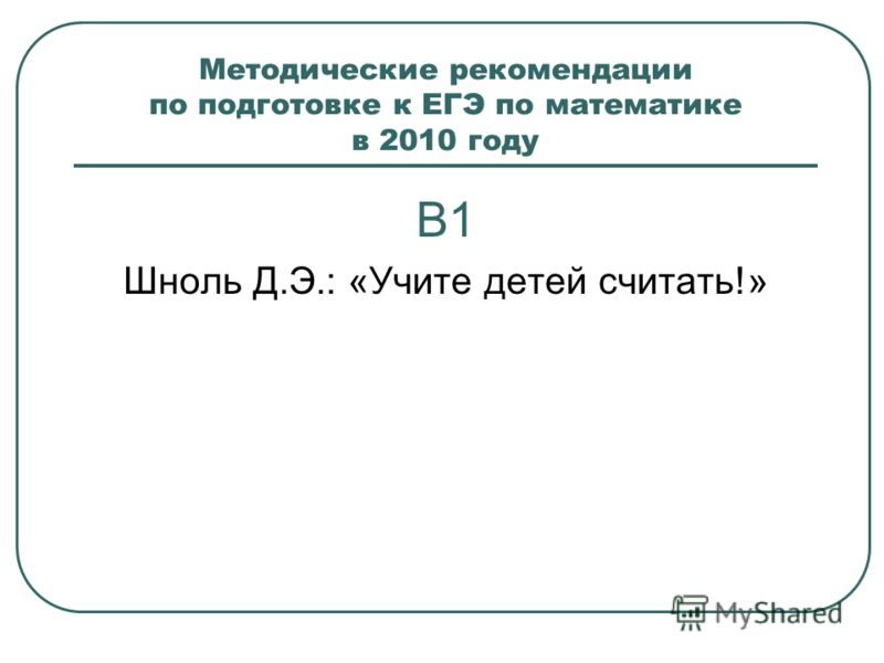 Методические рекомендации по подготовке к ЕГЭ по математике в 2010 году В1 Шноль Д.Э.: «Учите детей считать!»