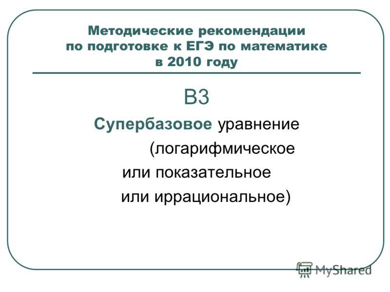 Методические рекомендации по подготовке к ЕГЭ по математике в 2010 году В3 Супербазовое уравнение (логарифмическое или показательное или иррациональное)