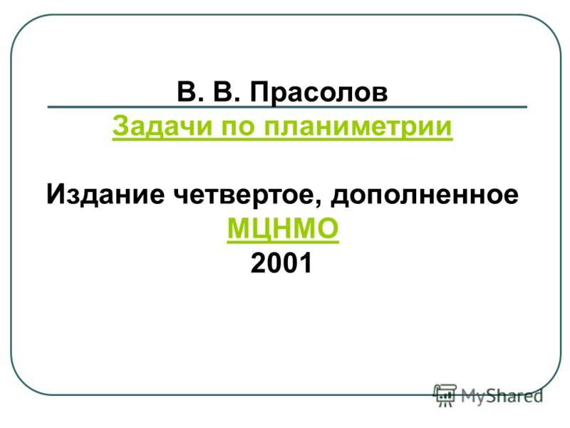 В. В. Прасолов Задачи по планиметрии Издание четвертое, дополненное МЦНМО МЦНМО 2001