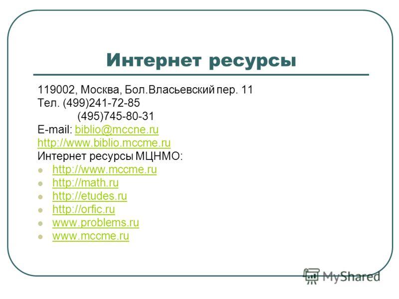 Интернет ресурсы 119002, Москва, Бол.Власьевский пер. 11 Тел. (499)241-72-85 (495)745-80-31 E-mail: biblio@mccne.rubiblio@mccne.ru http://www.biblio.mccme.ru Интернет ресурсы МЦНМО: http://www.mccme.ru http://www.mccme.ru http://math.ru http://math.r
